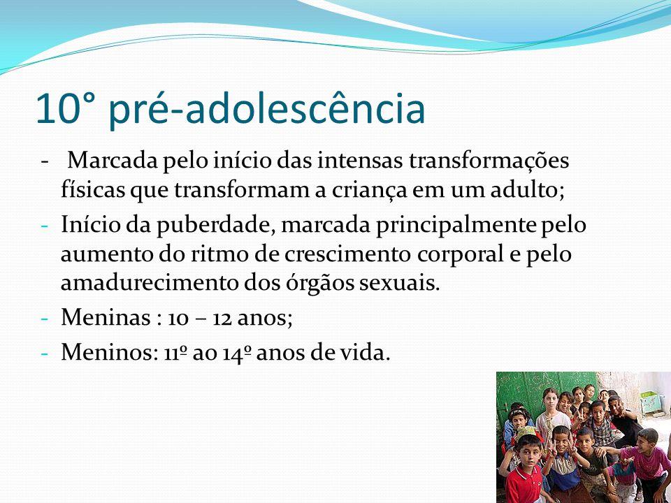 10° pré-adolescência - Marcada pelo início das intensas transformações físicas que transformam a criança em um adulto;