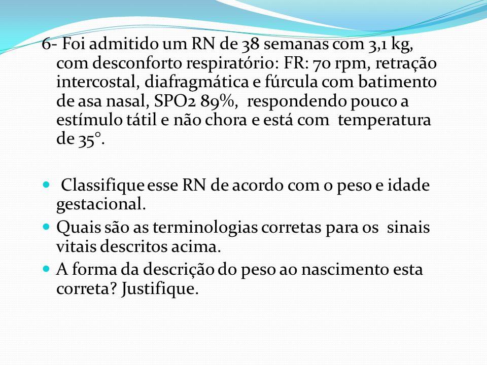 6- Foi admitido um RN de 38 semanas com 3,1 kg, com desconforto respiratório: FR: 70 rpm, retração intercostal, diafragmática e fúrcula com batimento de asa nasal, SPO2 89%, respondendo pouco a estímulo tátil e não chora e está com temperatura de 35°.