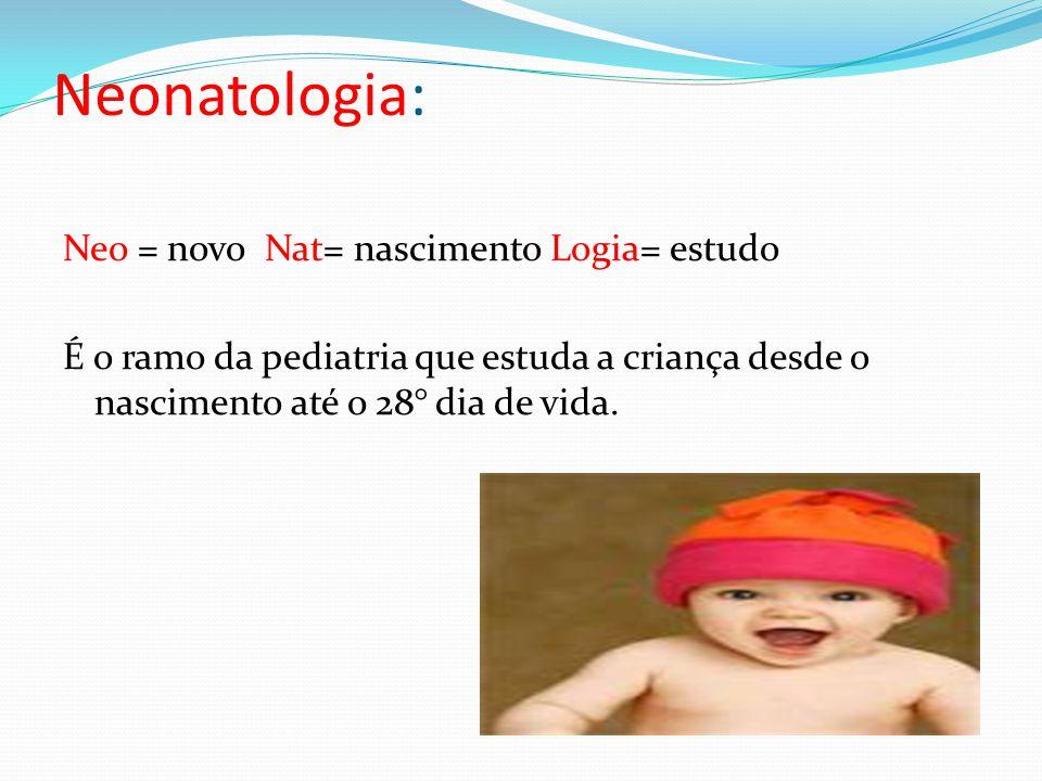 Neonatologia: Neo = novo Nat= nascimento Logia= estudo