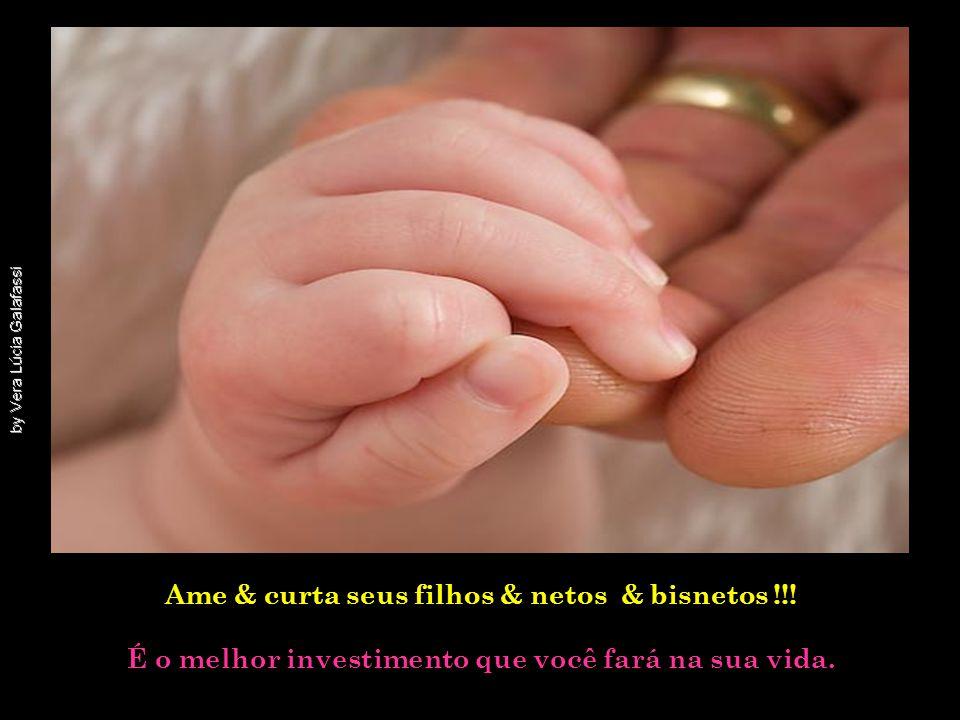 Ame & curta seus filhos & netos & bisnetos !!!