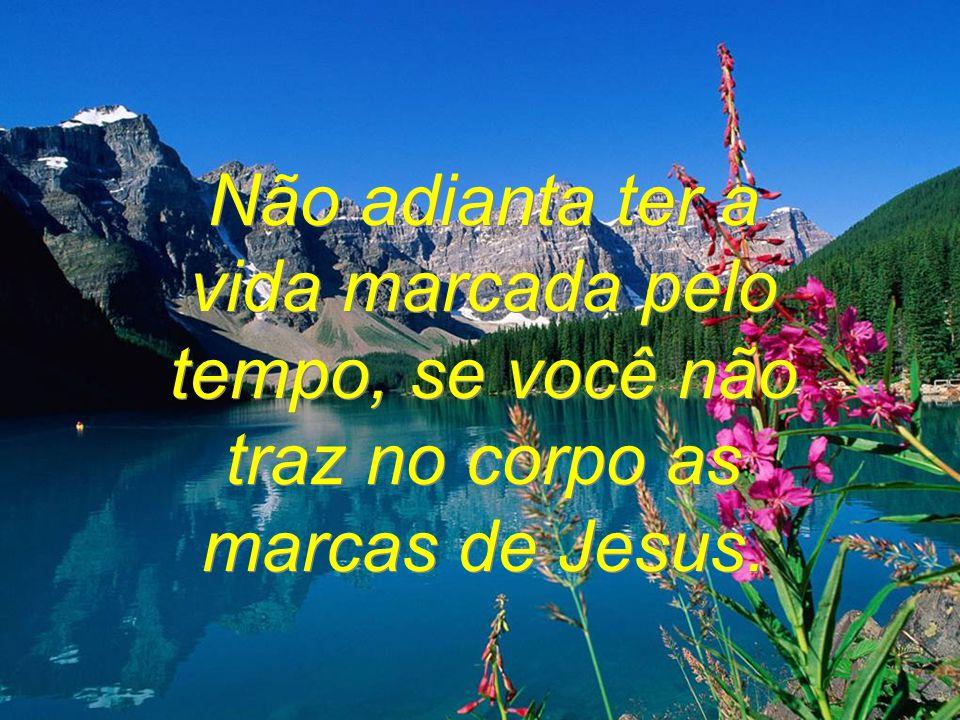 Não adianta ter a vida marcada pelo tempo, se você não traz no corpo as marcas de Jesus.
