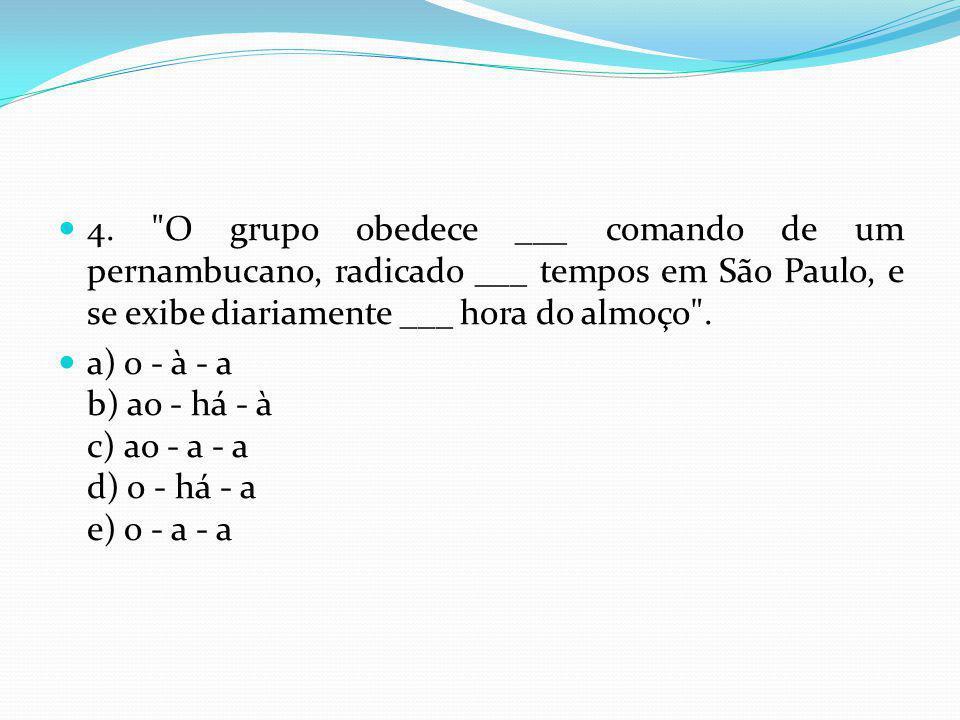 4. O grupo obedece ___ comando de um pernambucano, radicado ___ tempos em São Paulo, e se exibe diariamente ___ hora do almoço .