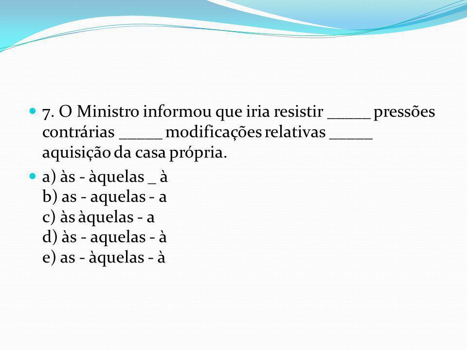 7. O Ministro informou que iria resistir _____ pressões contrárias _____ modificações relativas _____ aquisição da casa própria.