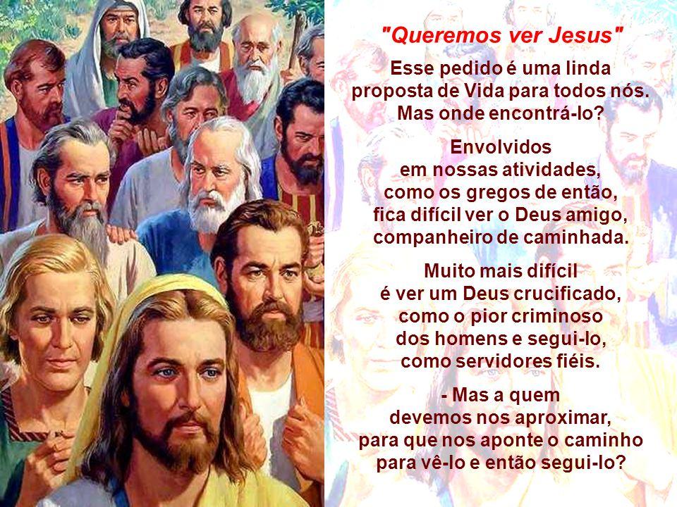Queremos ver Jesus Esse pedido é uma linda proposta de Vida para todos nós. Mas onde encontrá-lo