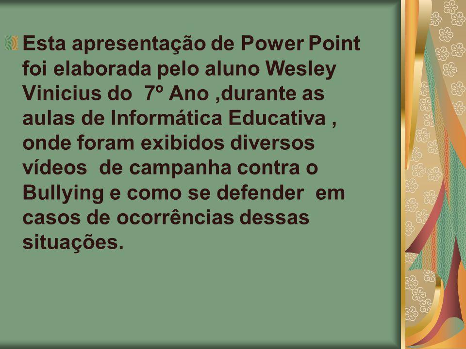 Esta apresentação de Power Point foi elaborada pelo aluno Wesley Vinicius do 7º Ano ,durante as aulas de Informática Educativa , onde foram exibidos diversos vídeos de campanha contra o Bullying e como se defender em casos de ocorrências dessas situações.