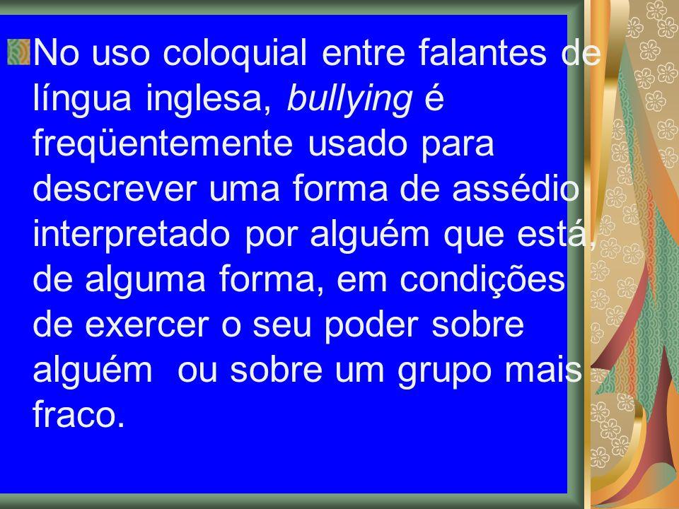 No uso coloquial entre falantes de língua inglesa, bullying é freqüentemente usado para descrever uma forma de assédio interpretado por alguém que está, de alguma forma, em condições de exercer o seu poder sobre alguém ou sobre um grupo mais fraco.