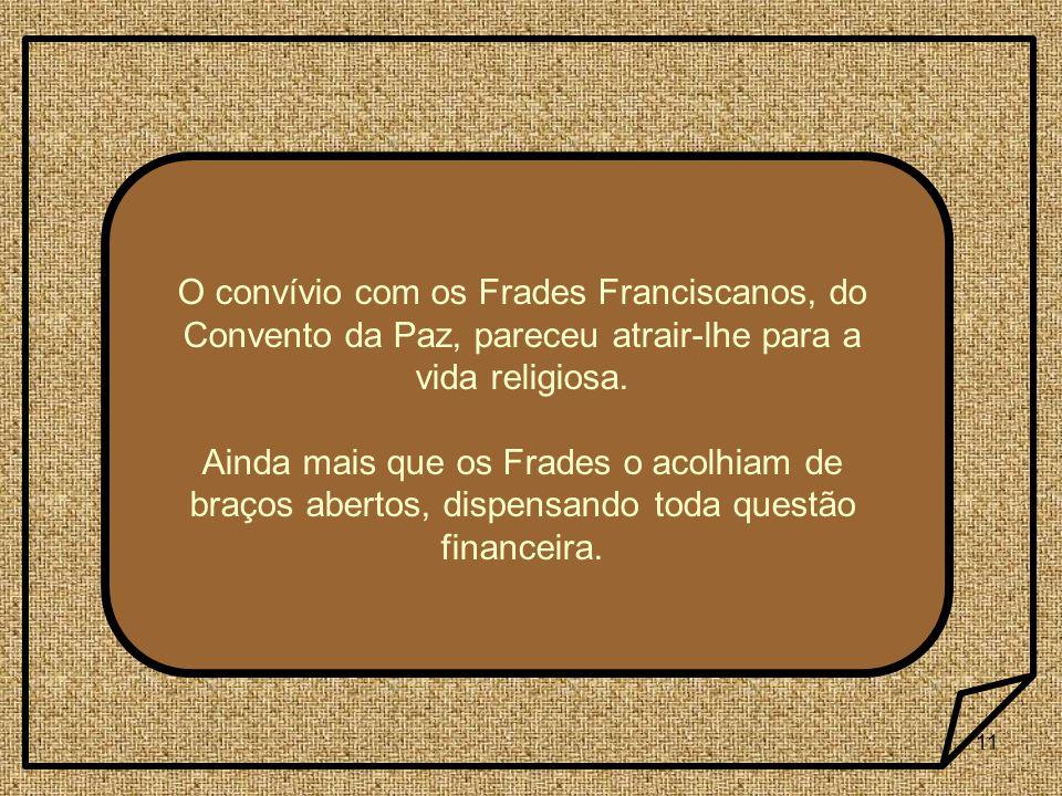 O convívio com os Frades Franciscanos, do Convento da Paz, pareceu atrair-lhe para a vida religiosa.