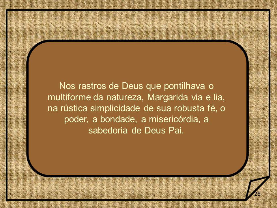 Nos rastros de Deus que pontilhava o multiforme da natureza, Margarida via e lia, na rústica simplicidade de sua robusta fé, o poder, a bondade, a misericórdia, a sabedoria de Deus Pai.
