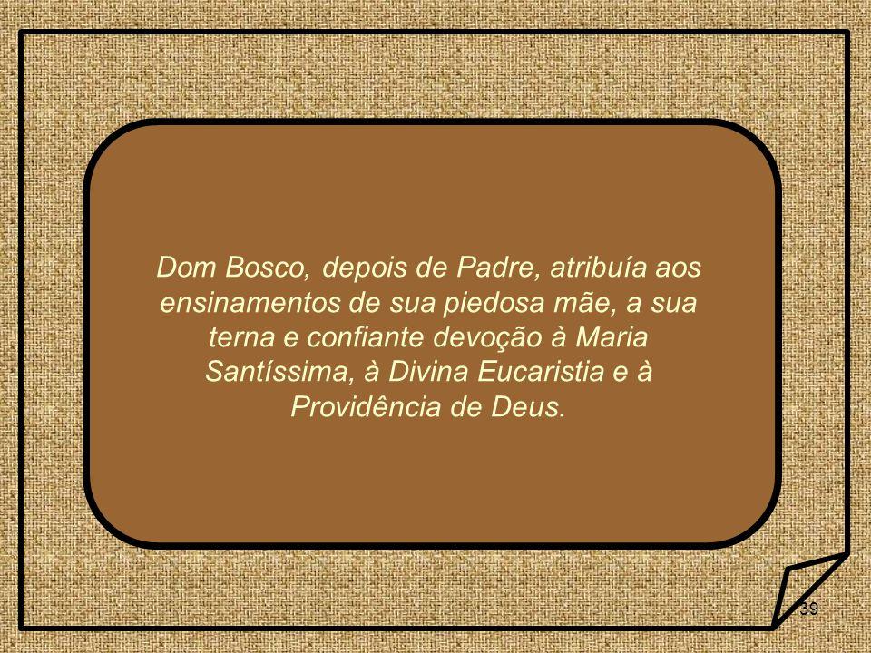 Dom Bosco, depois de Padre, atribuía aos ensinamentos de sua piedosa mãe, a sua terna e confiante devoção à Maria Santíssima, à Divina Eucaristia e à Providência de Deus.
