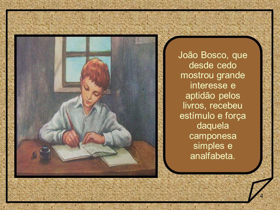 João Bosco, que desde cedo mostrou grande interesse e aptidão pelos livros, recebeu estímulo e força daquela camponesa simples e analfabeta.
