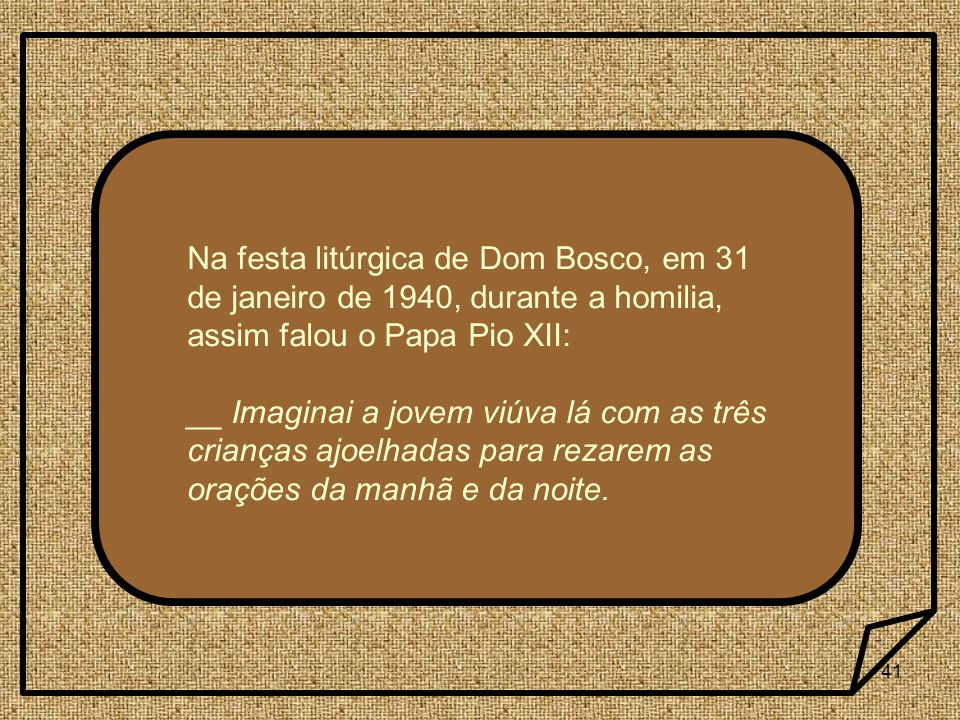Na festa litúrgica de Dom Bosco, em 31 de janeiro de 1940, durante a homilia, assim falou o Papa Pio XII: