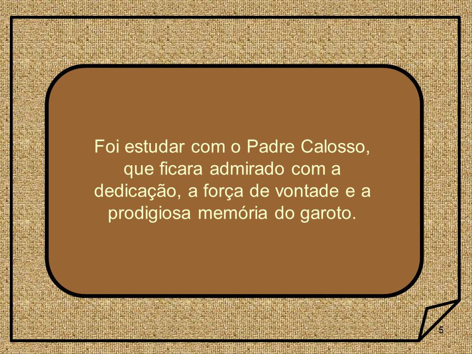 Foi estudar com o Padre Calosso, que ficara admirado com a dedicação, a força de vontade e a prodigiosa memória do garoto.