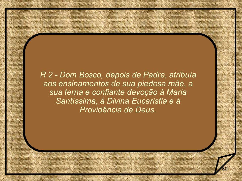 R 2 - Dom Bosco, depois de Padre, atribuía aos ensinamentos de sua piedosa mãe, a sua terna e confiante devoção à Maria Santíssima, à Divina Eucaristia e à Providência de Deus.