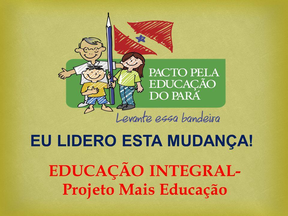 EU LIDERO ESTA MUDANÇA! EDUCAÇÃO INTEGRAL- Projeto Mais Educação