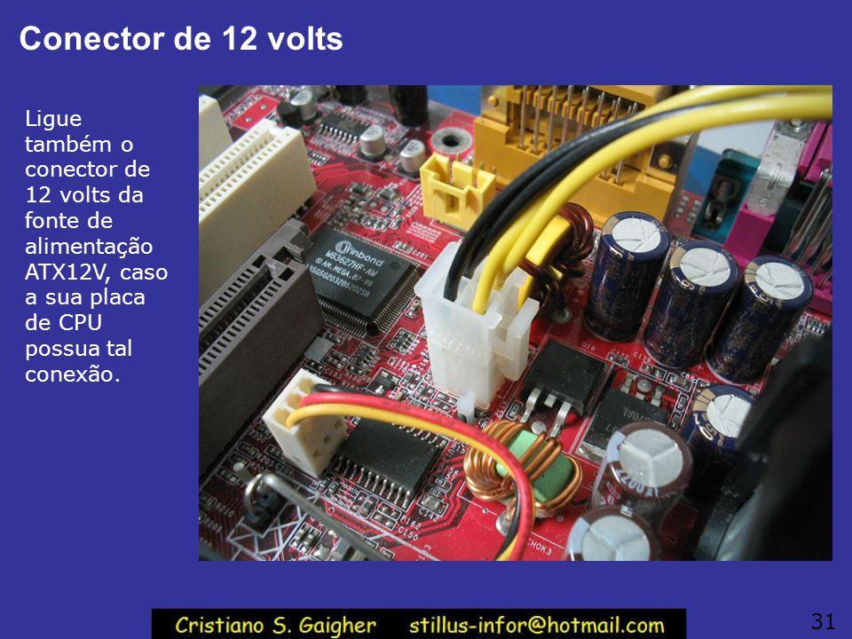 Conector de 12 volts Ligue também o conector de 12 volts da fonte de alimentação ATX12V, caso a sua placa de CPU possua tal conexão.