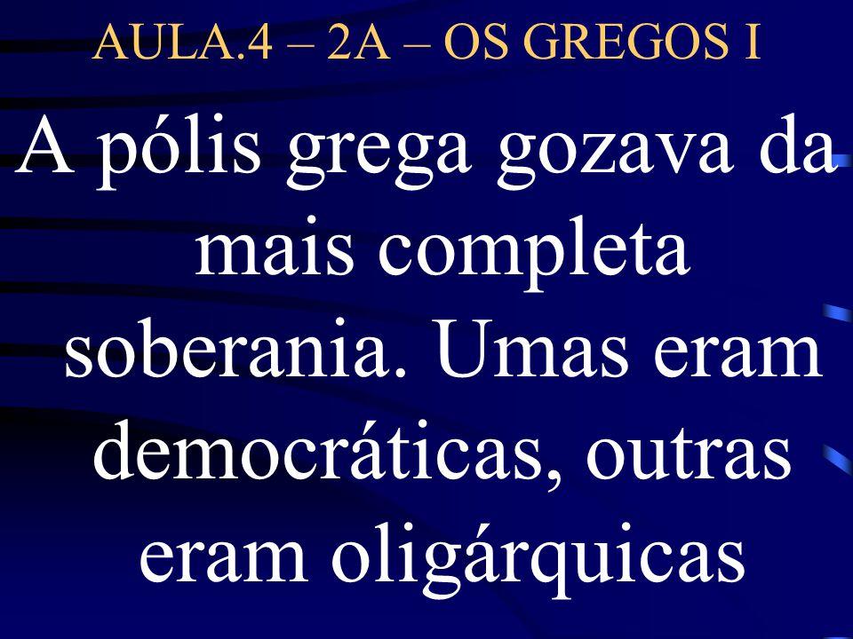 AULA.4 – 2A – OS GREGOS I A pólis grega gozava da mais completa soberania.