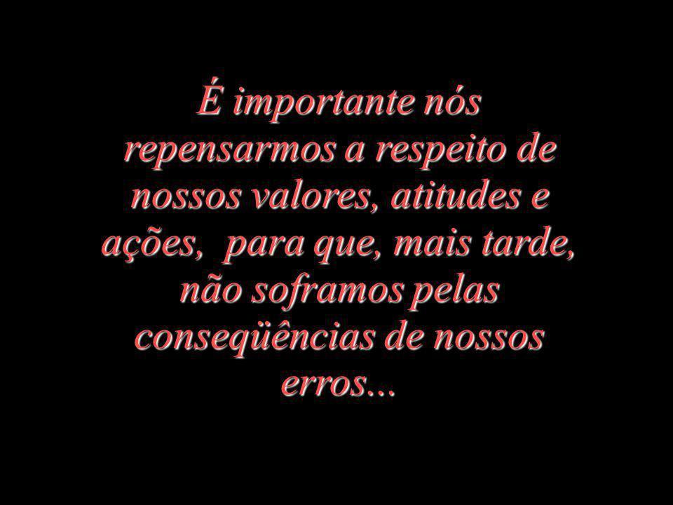 É importante nós repensarmos a respeito de nossos valores, atitudes e ações, para que, mais tarde, não soframos pelas conseqüências de nossos erros...