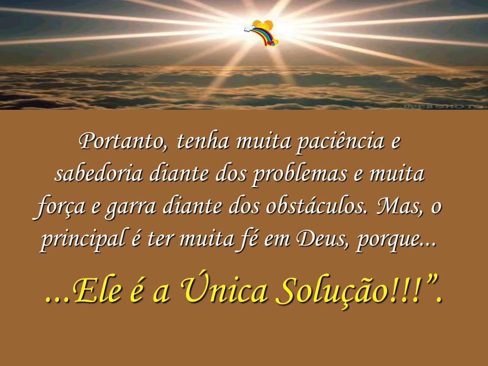 Portanto, tenha muita paciência e sabedoria diante dos problemas e muita força e garra diante dos obstáculos. Mas, o principal é ter muita fé em Deus, porque...