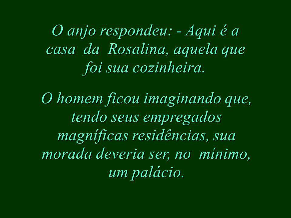 O anjo respondeu: - Aqui é a casa da Rosalina, aquela que foi sua cozinheira.