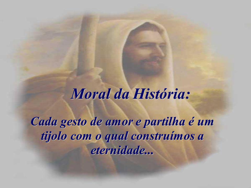 Moral da História: Cada gesto de amor e partilha é um tijolo com o qual construímos a eternidade...