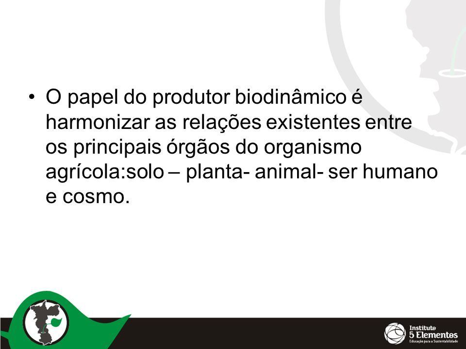 O papel do produtor biodinâmico é harmonizar as relações existentes entre os principais órgãos do organismo agrícola:solo – planta- animal- ser humano e cosmo.