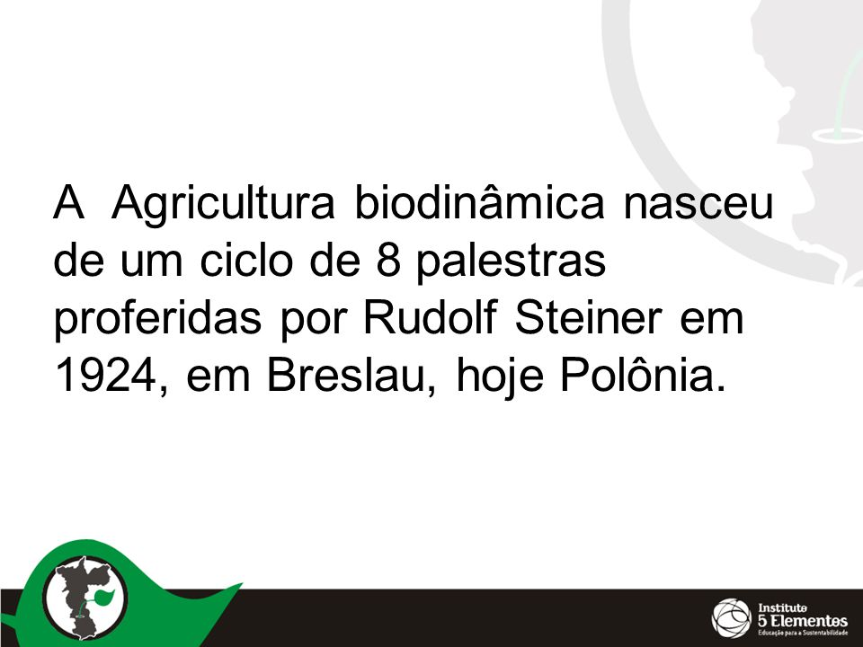 A Agricultura biodinâmica nasceu de um ciclo de 8 palestras proferidas por Rudolf Steiner em 1924, em Breslau, hoje Polônia.