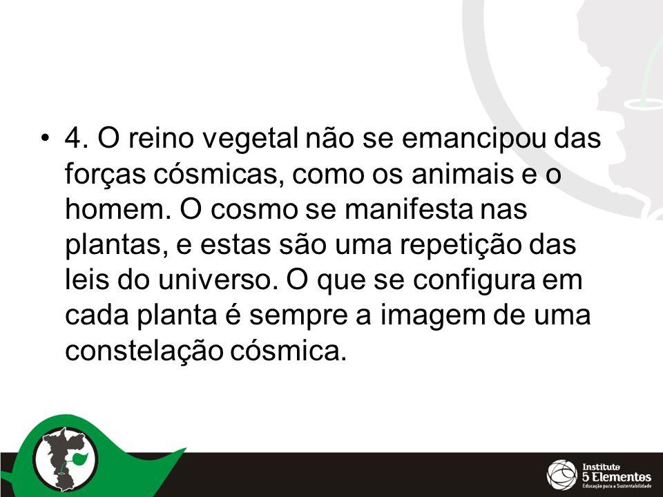 4. O reino vegetal não se emancipou das forças cósmicas, como os animais e o homem.