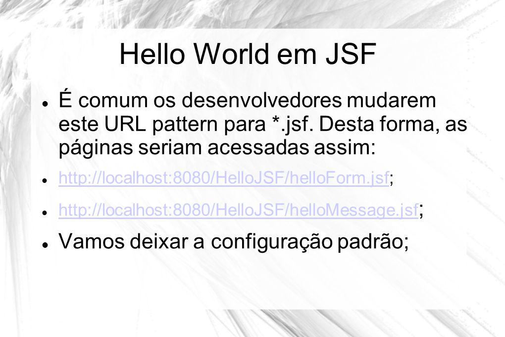 Hello World em JSF É comum os desenvolvedores mudarem este URL pattern para *.jsf. Desta forma, as páginas seriam acessadas assim: