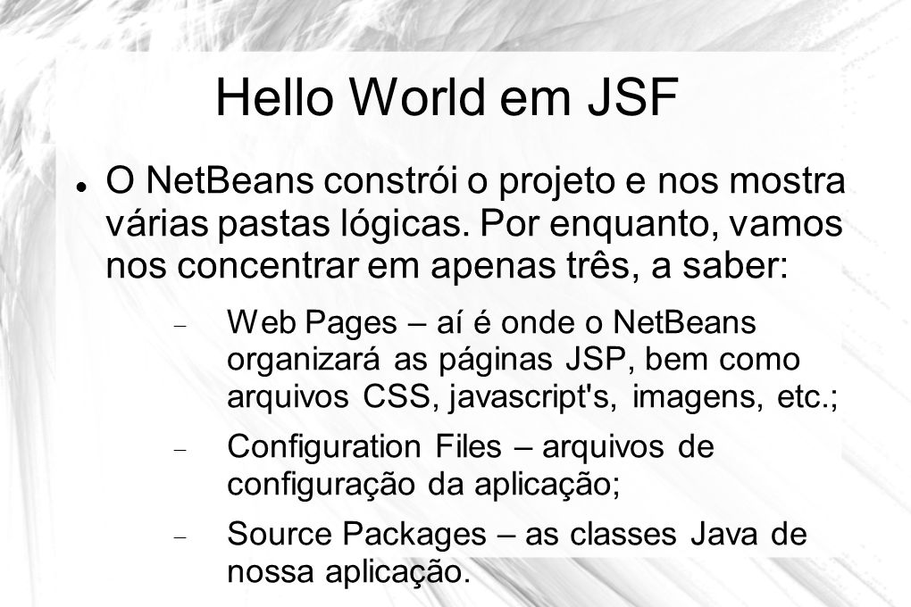 Hello World em JSF O NetBeans constrói o projeto e nos mostra várias pastas lógicas. Por enquanto, vamos nos concentrar em apenas três, a saber: