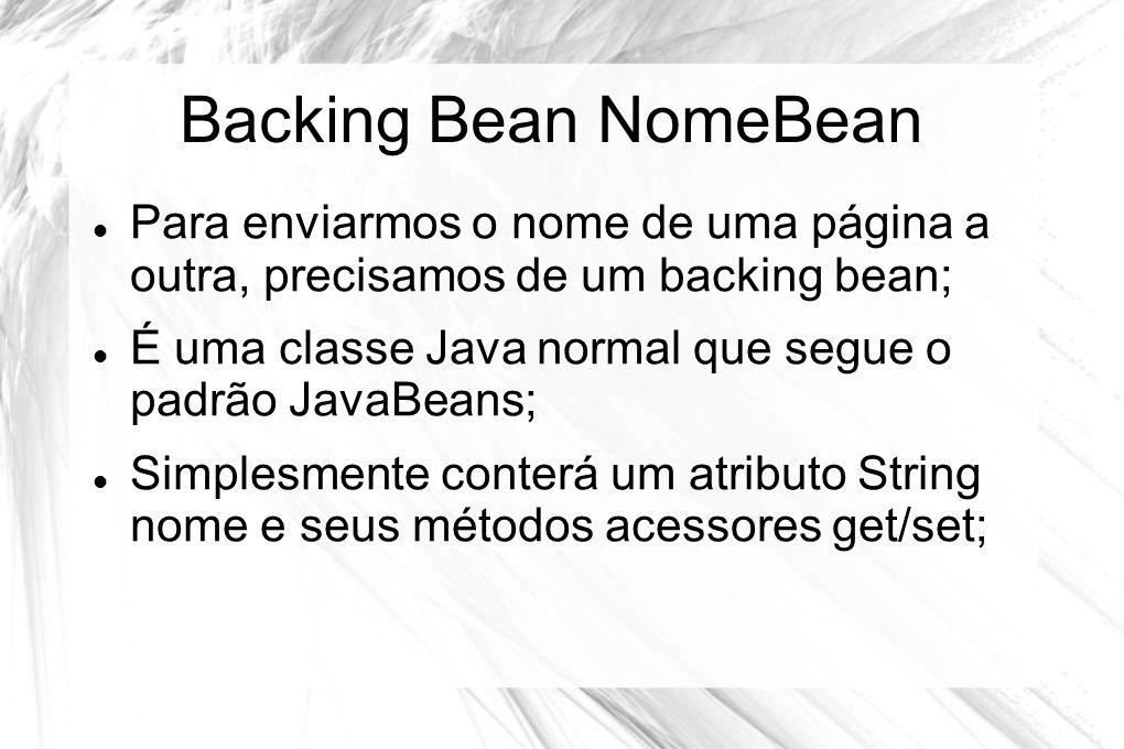 Backing Bean NomeBean Para enviarmos o nome de uma página a outra, precisamos de um backing bean;