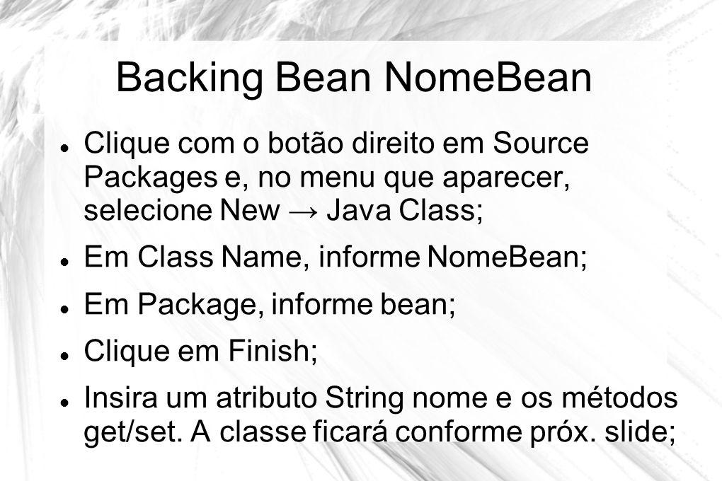 Backing Bean NomeBean Clique com o botão direito em Source Packages e, no menu que aparecer, selecione New → Java Class;