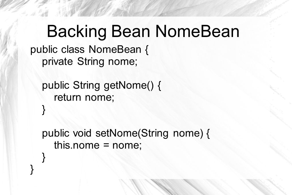 Backing Bean NomeBean public class NomeBean { private String nome;