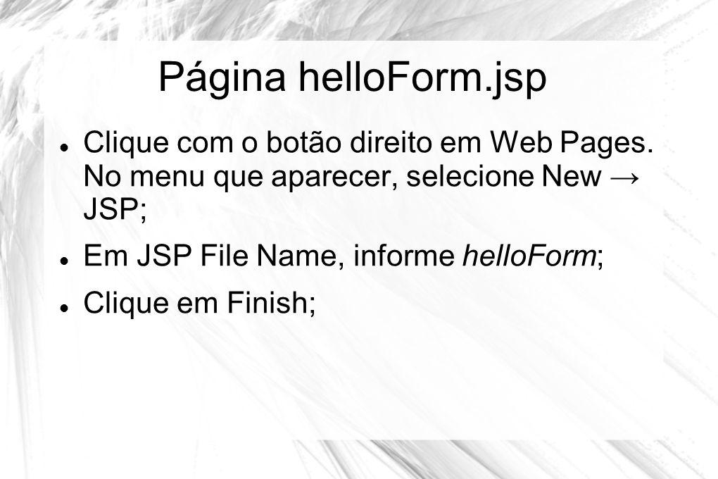 Página helloForm.jsp Clique com o botão direito em Web Pages. No menu que aparecer, selecione New → JSP;