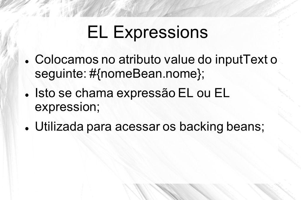 EL Expressions Colocamos no atributo value do inputText o seguinte: #{nomeBean.nome}; Isto se chama expressão EL ou EL expression;