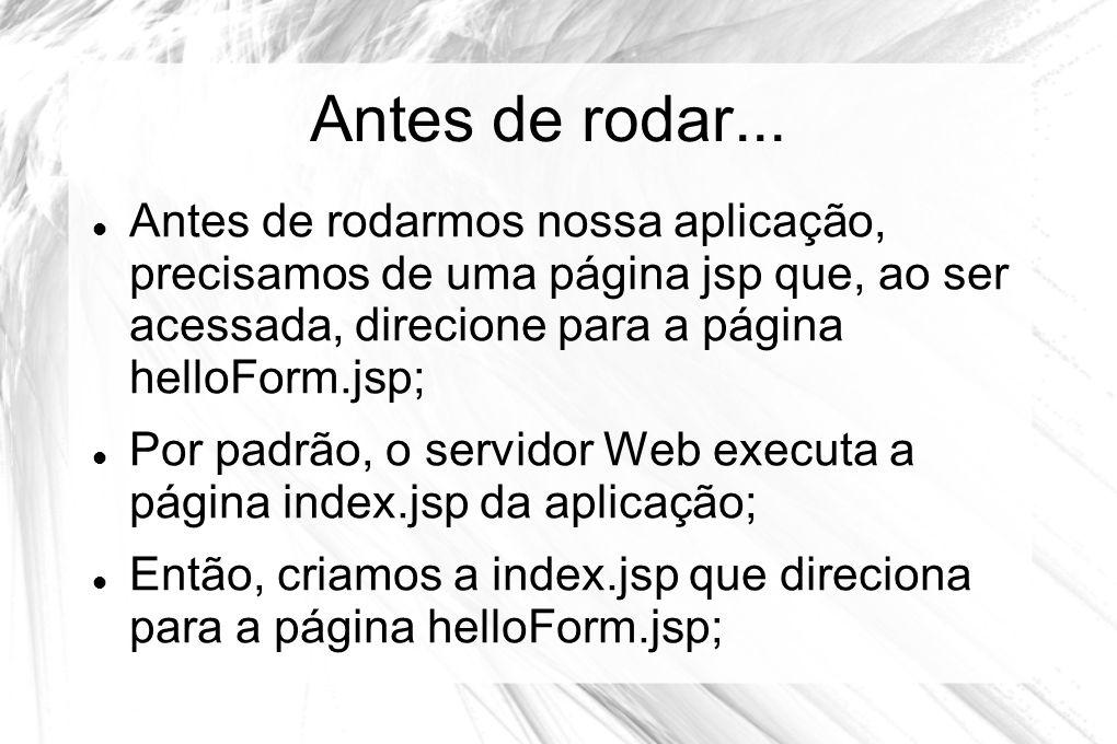 Antes de rodar... Antes de rodarmos nossa aplicação, precisamos de uma página jsp que, ao ser acessada, direcione para a página helloForm.jsp;