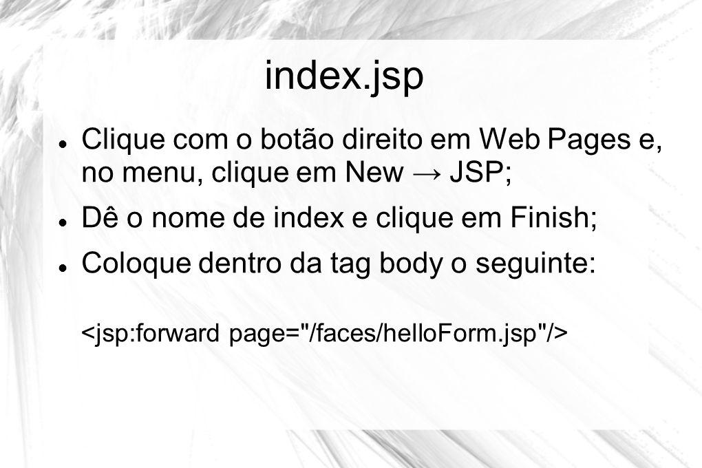 index.jsp Clique com o botão direito em Web Pages e, no menu, clique em New → JSP; Dê o nome de index e clique em Finish;