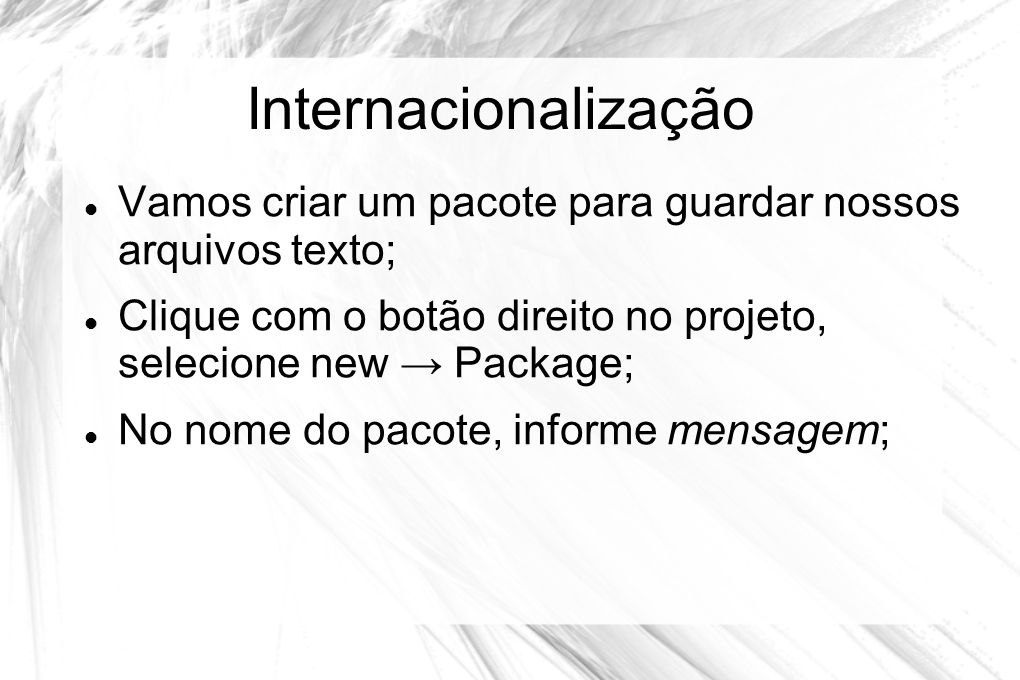Internacionalização Vamos criar um pacote para guardar nossos arquivos texto; Clique com o botão direito no projeto, selecione new → Package;