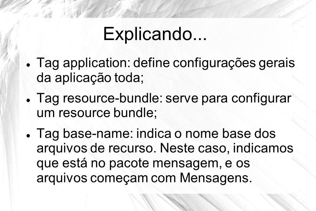 Explicando... Tag application: define configurações gerais da aplicação toda; Tag resource-bundle: serve para configurar um resource bundle;