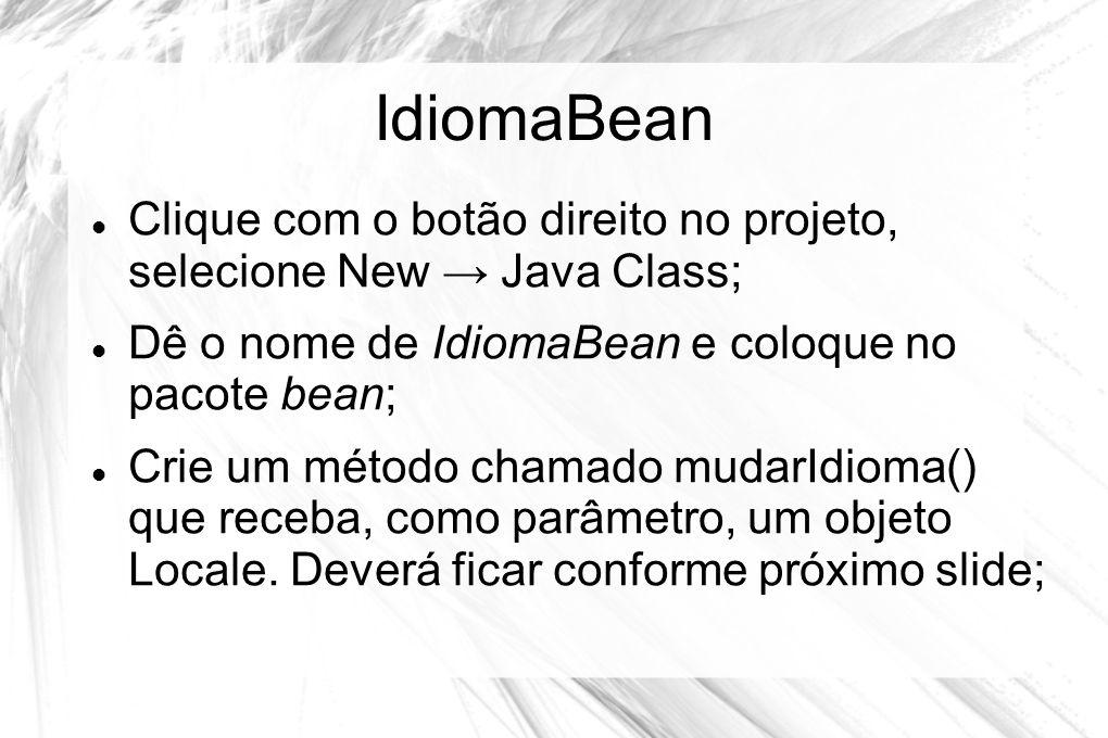 IdiomaBean Clique com o botão direito no projeto, selecione New → Java Class; Dê o nome de IdiomaBean e coloque no pacote bean;