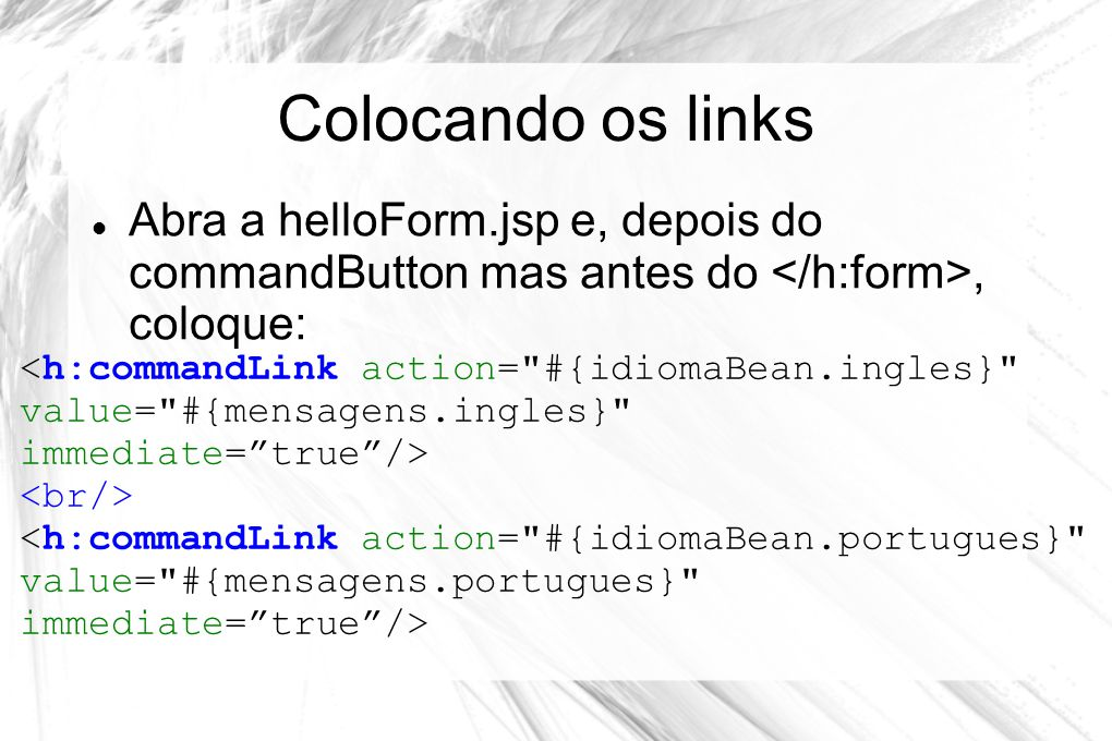 Colocando os links Abra a helloForm.jsp e, depois do commandButton mas antes do </h:form>, coloque: