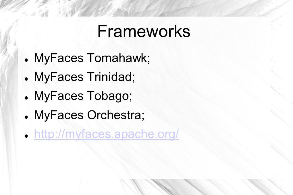 Frameworks MyFaces Tomahawk; MyFaces Trinidad; MyFaces Tobago;