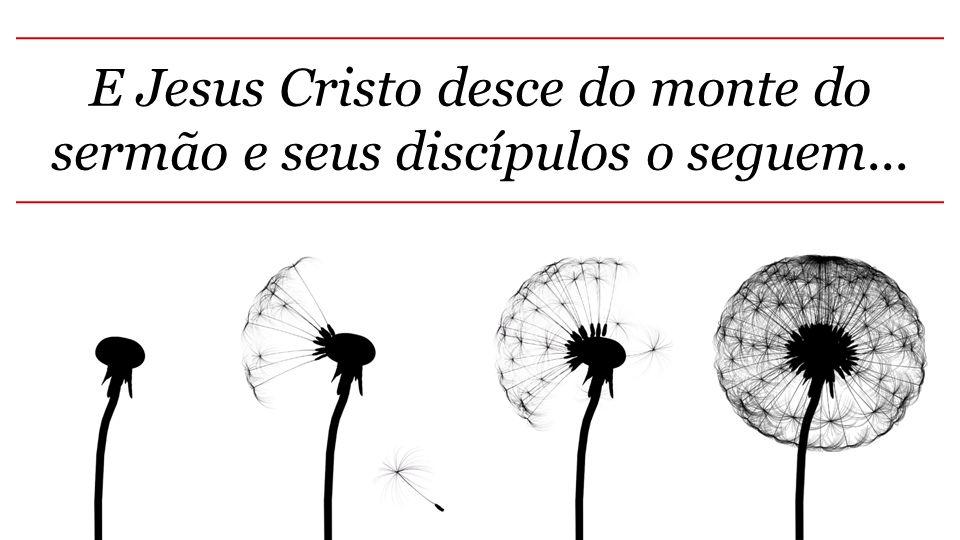 E Jesus Cristo desce do monte do sermão e seus discípulos o seguem...