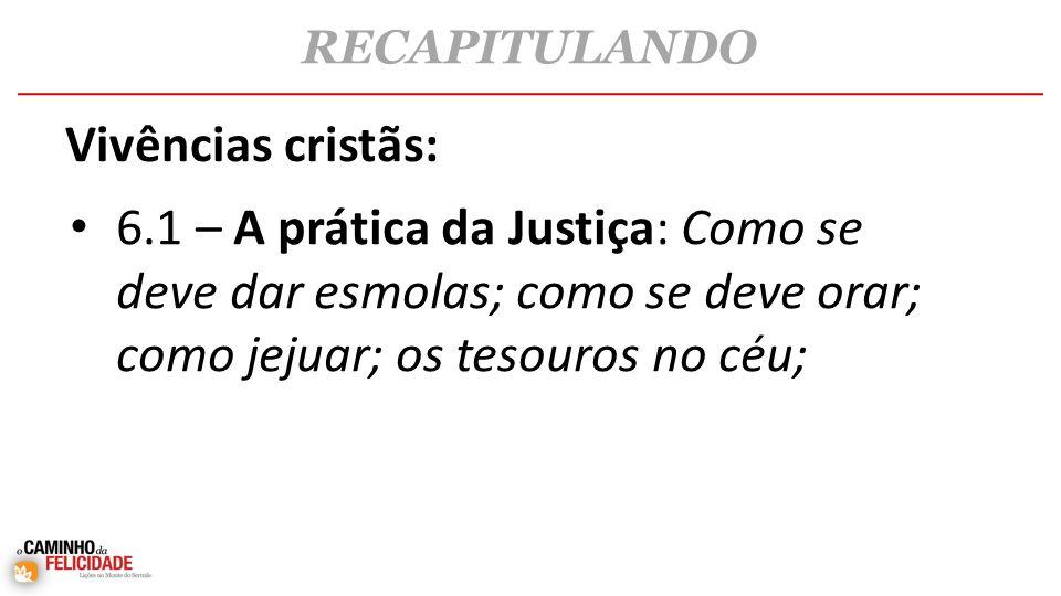 RECAPITULANDO Vivências cristãs: 6.1 – A prática da Justiça: Como se deve dar esmolas; como se deve orar; como jejuar; os tesouros no céu;