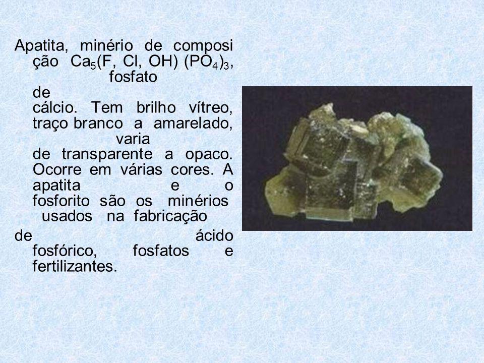 Apatita, minério de composição Ca5(F, Cl, OH) (PO4)3, fosfato de cálcio. Tem brilho vítreo, traço branco a amarelado, varia de transparente a opaco. Ocorre em várias cores. A apatita e o fosforito são os minérios usados na fabricação
