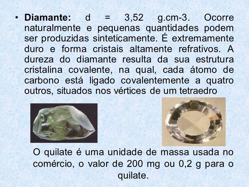 Diamante: d = 3,52 g.cm-3. Ocorre naturalmente e pequenas quantidades podem ser produzidas sinteticamente. É extremamente duro e forma cristais altamente refrativos. A dureza do diamante resulta da sua estrutura cristalina covalente, na qual, cada átomo de carbono está ligado covalentemente a quatro outros, situados nos vértices de um tetraedro