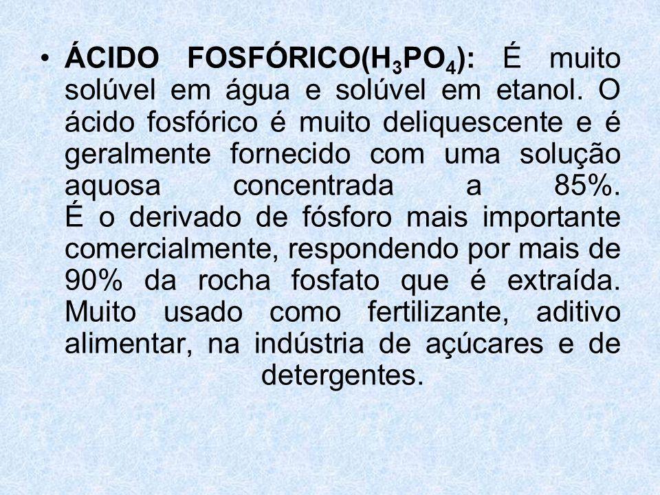 ÁCIDO FOSFÓRICO(H3PO4): É muito solúvel em água e solúvel em etanol