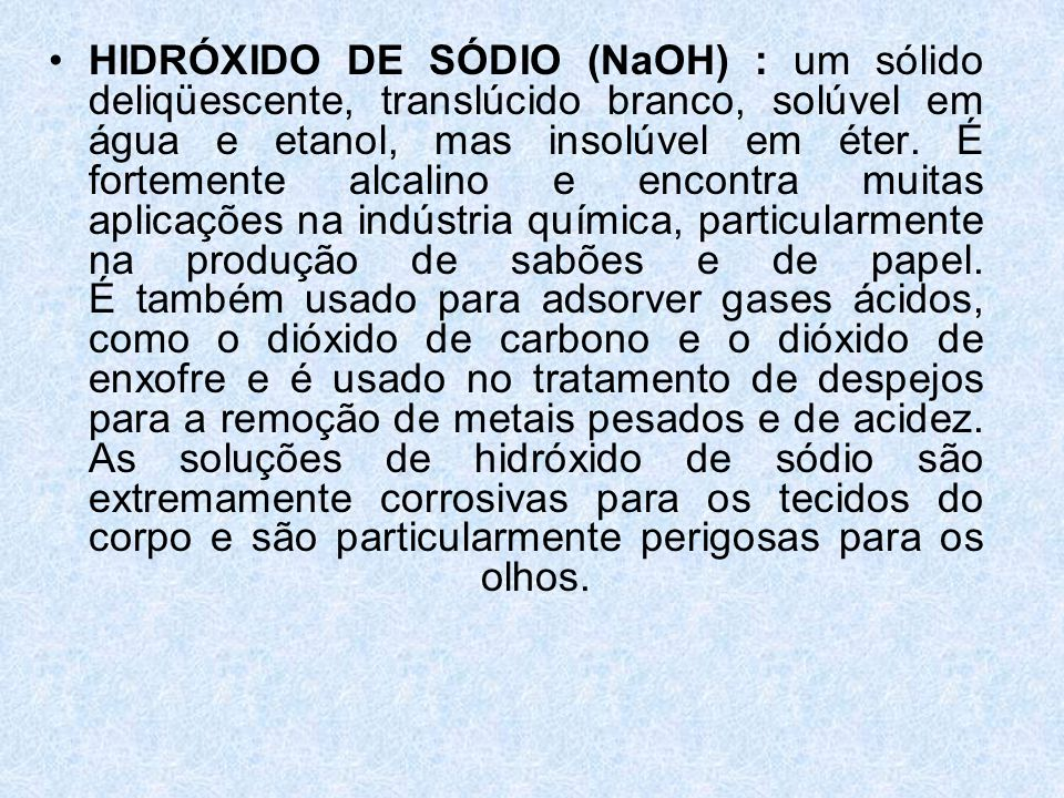 HIDRÓXIDO DE SÓDIO (NaOH) : um sólido deliqüescente, translúcido branco, solúvel em água e etanol, mas insolúvel em éter.