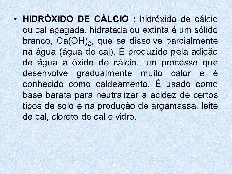 HIDRÓXIDO DE CÁLCIO : hidróxido de cálcio ou cal apagada, hidratada ou extinta é um sólido branco, Ca(OH)2, que se dissolve parcialmente na água (água de cal).