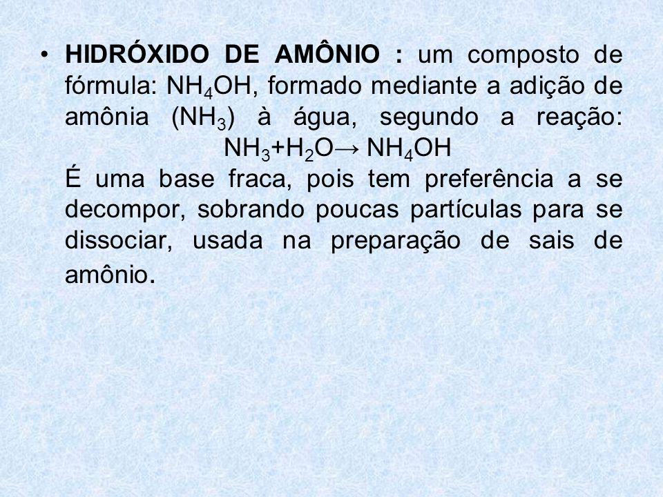 HIDRÓXIDO DE AMÔNIO : um composto de fórmula: NH4OH, formado mediante a adição de amônia (NH3) à água, segundo a reação: NH3+H2O→ NH4OH É uma base fraca, pois tem preferência a se decompor, sobrando poucas partículas para se dissociar, usada na preparação de sais de amônio.