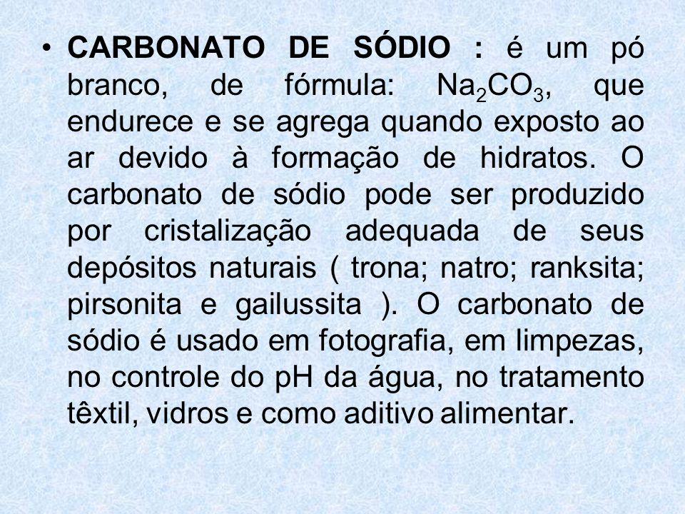 CARBONATO DE SÓDIO : é um pó branco, de fórmula: Na2CO3, que endurece e se agrega quando exposto ao ar devido à formação de hidratos.